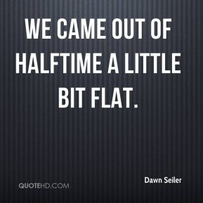 Dawn Seiler - We came out of halftime a little bit flat.