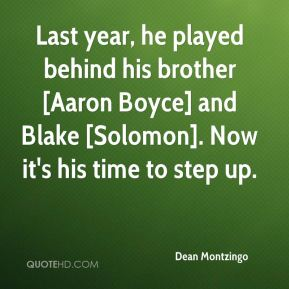 Dean Montzingo - Last year, he played behind his brother [Aaron Boyce] and Blake [Solomon]. Now it's his time to step up.