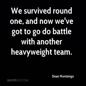 Dean Montzingo - We survived round one, and now we've got to go do battle with another heavyweight team.