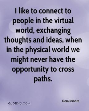 I like to connect to people in the virtual world, exchanging thoughts and ideas, when in the physical world we might never have the opportunity to cross paths.