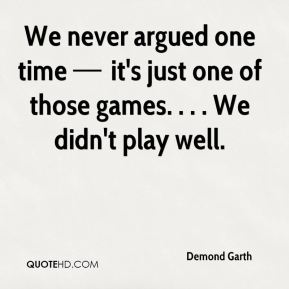 We never argued one time — it's just one of those games. . . . We didn't play well.