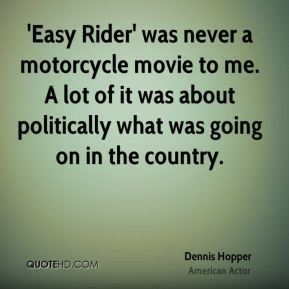 Dennis Hopper - 'Easy Rider' was never a motorcycle movie to me. A lot of it was about politically what was going on in the country.