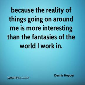 because the reality of things going on around me is more interesting than the fantasies of the world I work in.