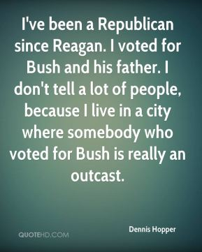 Dennis Hopper - I've been a Republican since Reagan. I voted for Bush and his father. I don't tell a lot of people, because I live in a city where somebody who voted for Bush is really an outcast.