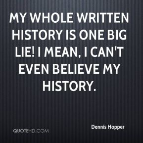 My whole written history is one big lie! I mean, I can't even believe my history.