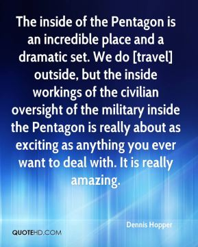 Dennis Hopper - The inside of the Pentagon is an incredible place and a dramatic set. We do [travel] outside, but the inside workings of the civilian oversight of the military inside the Pentagon is really about as exciting as anything you ever want to deal with. It is really amazing.