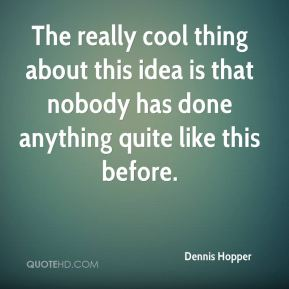 Dennis Hopper - The really cool thing about this idea is that nobody has done anything quite like this before.