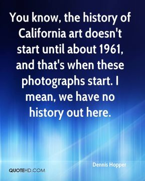 You know, the history of California art doesn't start until about 1961, and that's when these photographs start. I mean, we have no history out here.