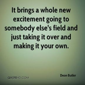 Deon Butler - It brings a whole new excitement going to somebody else's field and just taking it over and making it your own.