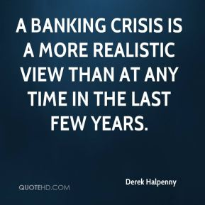 A banking crisis is a more realistic view than at any time in the last few years.
