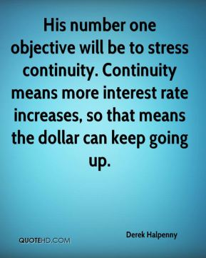 Derek Halpenny - His number one objective will be to stress continuity. Continuity means more interest rate increases, so that means the dollar can keep going up.