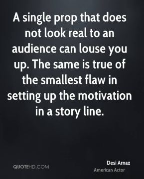 Desi Arnaz - A single prop that does not look real to an audience can louse you up. The same is true of the smallest flaw in setting up the motivation in a story line.