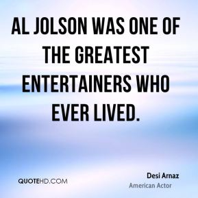 Desi Arnaz - Al Jolson was one of the greatest entertainers who ever lived.