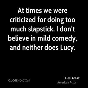 Desi Arnaz - At times we were criticized for doing too much slapstick. I don't believe in mild comedy, and neither does Lucy.