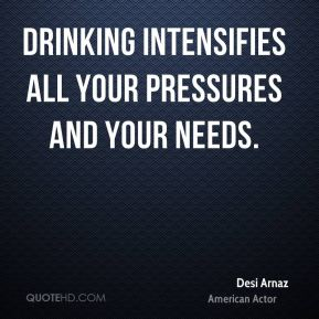 Desi Arnaz - Drinking intensifies all your pressures and your needs.