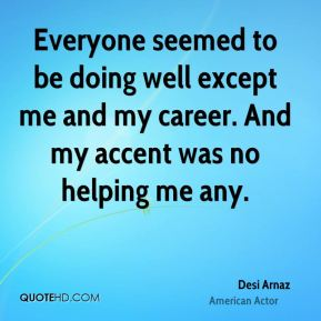 Desi Arnaz - Everyone seemed to be doing well except me and my career. And my accent was no helping me any.