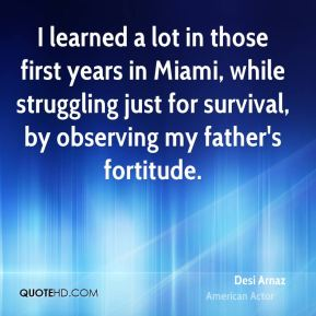 Desi Arnaz - I learned a lot in those first years in Miami, while struggling just for survival, by observing my father's fortitude.