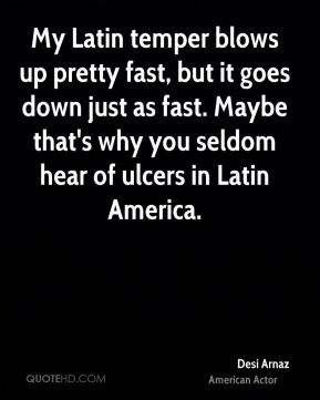 Desi Arnaz - My Latin temper blows up pretty fast, but it goes down just as fast. Maybe that's why you seldom hear of ulcers in Latin America.
