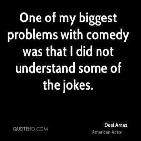 Desi Arnaz - One of my biggest problems with comedy was that I did not understand some of the jokes.