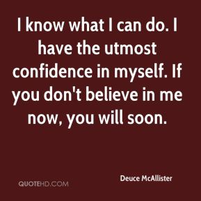 Deuce McAllister - I know what I can do. I have the utmost confidence in myself. If you don't believe in me now, you will soon.