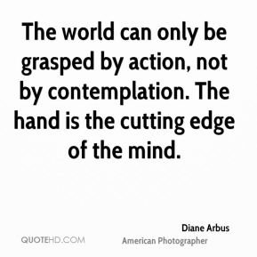 The world can only be grasped by action, not by contemplation. The hand is the cutting edge of the mind.