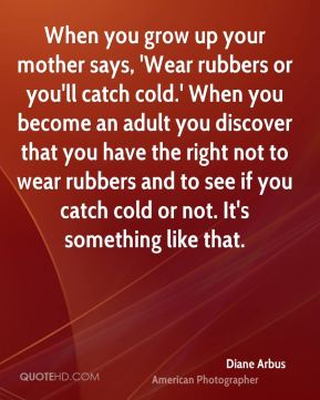When you grow up your mother says, 'Wear rubbers or you'll catch cold.' When you become an adult you discover that you have the right not to wear rubbers and to see if you catch cold or not. It's something like that.