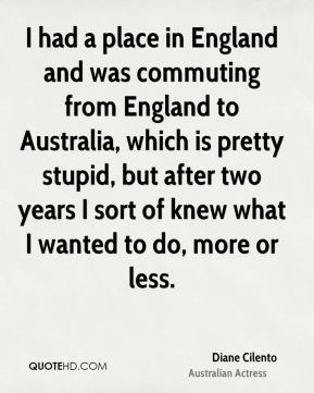 Diane Cilento - I had a place in England and was commuting from England to Australia, which is pretty stupid, but after two years I sort of knew what I wanted to do, more or less.