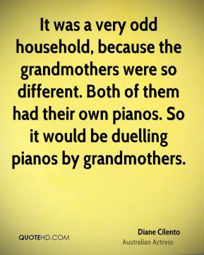 Diane Cilento - It was a very odd household, because the grandmothers were so different. Both of them had their own pianos. So it would be duelling pianos by grandmothers.