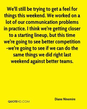 Diane Ninemire - We'll still be trying to get a feel for things this weekend. We worked on a lot of our communication problems in practice. I think we're getting closer to a starting lineup, but this time we're going to see better competition-we're going to see if we can do the same things we did right last weekend against better teams.