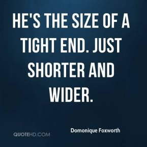 Domonique Foxworth - He's the size of a tight end. Just shorter and wider.