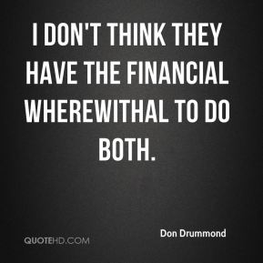 I don't think they have the financial wherewithal to do both.