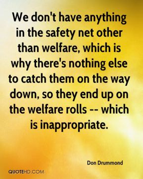 We don't have anything in the safety net other than welfare, which is why there's nothing else to catch them on the way down, so they end up on the welfare rolls -- which is inappropriate.