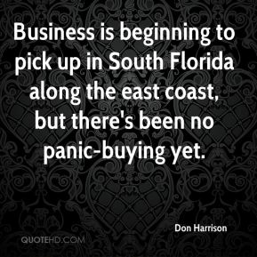 Don Harrison - Business is beginning to pick up in South Florida along the east coast, but there's been no panic-buying yet.