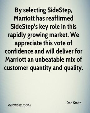 By selecting SideStep, Marriott has reaffirmed SideStep's key role in this rapidly growing market. We appreciate this vote of confidence and will deliver for Marriott an unbeatable mix of customer quantity and quality.