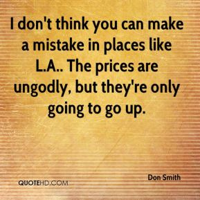 I don't think you can make a mistake in places like L.A.. The prices are ungodly, but they're only going to go up.