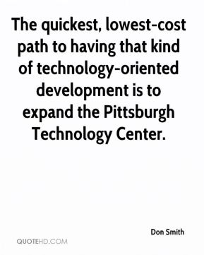 Don Smith - The quickest, lowest-cost path to having that kind of technology-oriented development is to expand the Pittsburgh Technology Center.