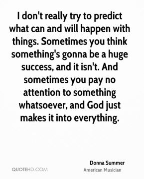 Donna Summer - I don't really try to predict what can and will happen with things. Sometimes you think something's gonna be a huge success, and it isn't. And sometimes you pay no attention to something whatsoever, and God just makes it into everything.
