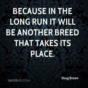 Doug Brown - Because in the long run it will be another breed that takes its place.