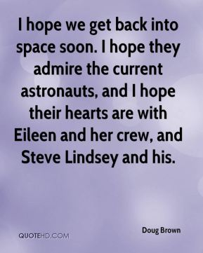 Doug Brown - I hope we get back into space soon. I hope they admire the current astronauts, and I hope their hearts are with Eileen and her crew, and Steve Lindsey and his.