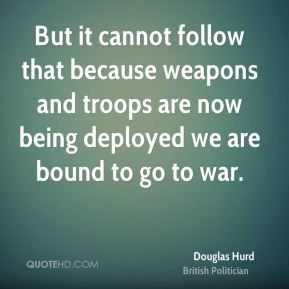 Douglas Hurd - But it cannot follow that because weapons and troops are now being deployed we are bound to go to war.