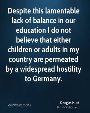 Despite this lamentable lack of balance in our education I do not believe that either children or adults in my country are permeated by a widespread hostility to Germany.