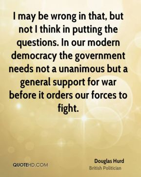 Douglas Hurd - I may be wrong in that, but not I think in putting the questions. In our modern democracy the government needs not a unanimous but a general support for war before it orders our forces to fight.