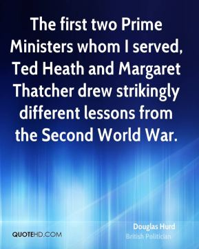 Douglas Hurd - The first two Prime Ministers whom I served, Ted Heath and Margaret Thatcher drew strikingly different lessons from the Second World War.