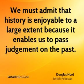We must admit that history is enjoyable to a large extent because it enables us to pass judgement on the past.