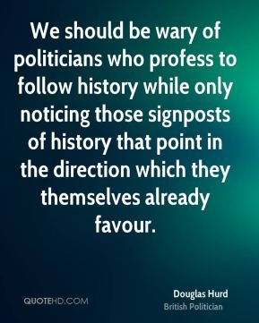 We should be wary of politicians who profess to follow history while only noticing those signposts of history that point in the direction which they themselves already favour.