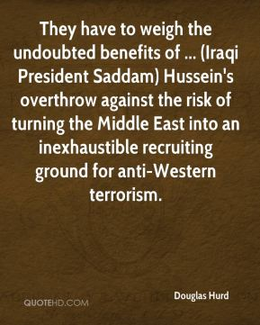 Douglas Hurd - They have to weigh the undoubted benefits of ... (Iraqi President Saddam) Hussein's overthrow against the risk of turning the Middle East into an inexhaustible recruiting ground for anti-Western terrorism.