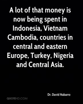 Dr. David Nabarro - A lot of that money is now being spent in Indonesia, Vietnam Cambodia, countries in central and eastern Europe, Turkey, Nigeria and Central Asia.