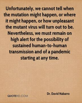 Dr. David Nabarro - Unfortunately, we cannot tell when the mutation might happen, or where it might happen, or how unpleasant the mutant virus will turn out to be. Nevertheless, we must remain on high alert for the possibility of sustained human-to-human transmission and of a pandemic starting at any time.