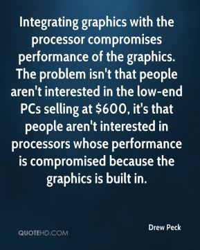 Drew Peck - Integrating graphics with the processor compromises performance of the graphics. The problem isn't that people aren't interested in the low-end PCs selling at $600, it's that people aren't interested in processors whose performance is compromised because the graphics is built in.
