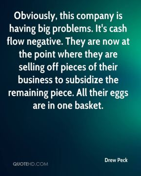 Drew Peck - Obviously, this company is having big problems. It's cash flow negative. They are now at the point where they are selling off pieces of their business to subsidize the remaining piece. All their eggs are in one basket.